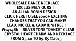 "<BR>      WHOLESALE DANCE NECKLACE<bR>                   EXCLUSIVELY OURS!! <Br>              AN ALLAN ROBIN DESIGN!! <BR>     CLICK HERE TO SEE 1000+ EXCITING <BR>           CHANGES THAT YOU CAN MAKE! <BR>        LEAD, NICKEL & CADMIUM FREE!! <BR>  W1414SN - SILVER TONE ""DANCE"" CLEAR <BR>     CRYSTAL HEART CHARM AND NECKLACE <BR>            FROM $5.40 TO $9.85 �13"