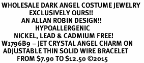 <BR> WHOLESALE DARK ANGEL COSTUME JEWELRY  <BR>                   EXCLUSIVELY OURS!!     <Br>              AN ALLAN ROBIN DESIGN!!     <br>                       HYPOALLERGENIC  <BR>         NICKEL, LEAD & CADMIUM FREE!     <BR> W1796B9 - JET CRYSTAL ANGEL CHARM ON  <BR>  ADJUSTABLE THIN SOLID WIRE BRACELET  <BR>           FROM $7.90 TO $12.50 �15