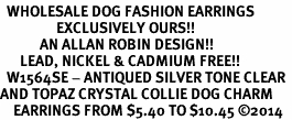 <BR>  WHOLESALE DOG FASHION EARRINGS <bR>                 EXCLUSIVELY OURS!! <Br>            AN ALLAN ROBIN DESIGN!! <BR>      LEAD, NICKEL & CADMIUM FREE!! <BR>  W1564SE - ANTIQUED SILVER TONE CLEAR <BR>AND TOPAZ CRYSTAL COLLIE DOG CHARM <BR>    EARRINGS FROM $5.40 TO $10.45 �14