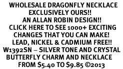 <BR>      WHOLESALE DRAGONFLY NECKLACE<bR>                   EXCLUSIVELY OURS!! <Br>               AN ALLAN ROBIN DESIGN!! <BR>      CLICK HERE TO SEE 1000+ EXCITING <BR>         CHANGES THAT YOU CAN MAKE! <BR>        LEAD, NICKEL & CADMIUM FREE!! <BR>  W1392SN - SILVER TONE AND CRYSTAL <BR>    BUTTERFLY CHARM AND NECKLACE <BR>            FROM $5.40 TO $9.85 ©2013