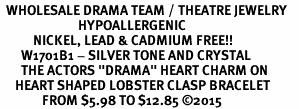 "<BR>  WHOLESALE DRAMA TEAM / THEATRE JEWELRY    <br>                          HYPOALLERGENIC    <BR>           NICKEL, LEAD & CADMIUM FREE!!    <BR>       W1701B1 - SILVER TONE AND CRYSTAL   <BR>       THE ACTORS ""DRAMA"" HEART CHARM ON    <BR>     HEART SHAPED LOBSTER CLASP BRACELET   <br>              FROM $5.98 TO $12.85 �15"