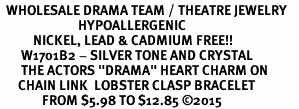 "<BR>  WHOLESALE DRAMA TEAM / THEATRE JEWELRY    <br>                          HYPOALLERGENIC    <BR>           NICKEL, LEAD & CADMIUM FREE!!    <BR>       W1701B2 - SILVER TONE AND CRYSTAL   <BR>       THE ACTORS ""DRAMA"" HEART CHARM ON    <BR>      CHAIN LINK  LOBSTER CLASP BRACELET   <br>              FROM $5.98 TO $12.85 �15"
