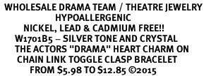 "<BR>  WHOLESALE DRAMA TEAM / THEATRE JEWELRY    <br>                          HYPOALLERGENIC    <BR>           NICKEL, LEAD & CADMIUM FREE!!    <BR>       W1701B5 - SILVER TONE AND CRYSTAL   <BR>       THE ACTORS ""DRAMA"" HEART CHARM ON    <BR>        CHAIN LINK TOGGLE CLASP BRACELET   <br>              FROM $5.98 TO $12.85 ©2015"
