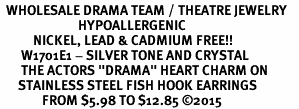 "<BR>  WHOLESALE DRAMA TEAM / THEATRE JEWELRY    <br>                          HYPOALLERGENIC    <BR>           NICKEL, LEAD & CADMIUM FREE!!    <BR>       W1701E1 - SILVER TONE AND CRYSTAL   <BR>       THE ACTORS ""DRAMA"" HEART CHARM ON    <BR>      STAINLESS STEEL FISH HOOK EARRINGS   <br>              FROM $5.98 TO $12.85 �15"