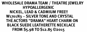 "<BR>  WHOLESALE DRAMA TEAM / THEATRE JEWELRY    <br>                          HYPOALLERGENIC    <BR>           NICKEL, LEAD & CADMIUM FREE!!    <BR>       W1701N3 - SILVER TONE AND CRYSTAL   <BR>       THE ACTORS ""DRAMA"" HEART CHARM ON    <BR>        BLACK SUEDE LEATHERETTE NECKLACE  <br>              FROM $5.98 TO $12.85 �15"