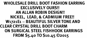 <BR>    WHOLESALE DRILL BOOT FASHION EARRING  <bR>                      EXCLUSIVELY OURS!!  <Br>                 AN ALLAN ROBIN DESIGN!!  <BR>           NICKEL,  LEAD, & CADMIUM FREE!!  <BR>      W1721E1 - BEAUTIFUL SILVER TONE AND  <BR>CLEAR CRYSTAL DRILL BOOT CHARM  <BR>     ON SURGICAL STEEL FISHHOOK EARRINGS <BR>              FROM $5.40 TO $10.45 �15