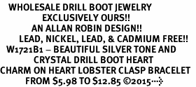 <BR>    WHOLESALE DRILL BOOT JEWELRY  <bR>                    EXCLUSIVELY OURS!!  <Br>               AN ALLAN ROBIN DESIGN!!  <BR>         LEAD, NICKEL, LEAD, & CADMIUM FREE!!  <BR>   W1721B1 - BEAUTIFUL SILVER TONE AND  <BR>                CRYSTAL DRILL BOOT HEART <BR>CHARM ON HEART LOBSTER CLASP BRACELET  <Br>            FROM $5.98 TO $12.85 ©2015>