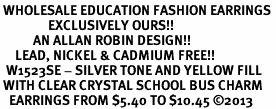 <BR> WHOLESALE EDUCATION FASHION EARRINGS <bR>                EXCLUSIVELY OURS!! <Br>           AN ALLAN ROBIN DESIGN!! <BR>     LEAD, NICKEL & CADMIUM FREE!! <BR>  W1523SE - SILVER TONE AND YELLOW FILL <BR> WITH CLEAR CRYSTAL SCHOOL BUS CHARM <BR>   EARRINGS FROM $5.40 TO $10.45 �13