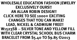 <BR> WHOLESALE EDUCATION FASHION JEWELRY <bR>                  EXCLUSIVELY OURS!! <Br>             AN ALLAN ROBIN DESIGN!! <BR>    CLICK HERE TO SEE 1000+ EXCITING <BR>          CHANGES THAT YOU CAN MAKE! <BR>       LEAD, NICKEL & CADMIUM FREE!! <BR> W1523SB - SILVER TONE AND YELLOW FILL <BR> WITH CLEAR CRYSTAL SCHOOL BUS CHARM <BR>  BRACELET FROM $5.40 TO $9.85 �13