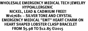 "<BR>WHOLESALE EMERGENCY MEDICAL TECH JEWELRY   <br>                          HYPOALLERGENIC   <BR>           NICKEL, LEAD & CADMIUM FREE!!   <BR>       W1676B1 - SILVER TONE AND CRYSTAL  <BR>  EMERGENCY MEDICAL ""EMT"" HEART CHARM ON   <BR>     HEART SHAPED LOBSTER CLASP BRACELET  <br>              FROM $5.98 TO $12.85 �15"