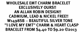 "<bR>       WHOLESALE EMT CHARM BRACELET <BR>                     EXCLUSIVELY OURS!! <BR>                AN ALLAN ROBIN DESIGN!! <BR>          CADMIUM, LEAD & NICKEL FREE!! <BR>        W1498SB - BEAUTIFUL SILVER TONE  <BR>     ""I LOVE MY EMT"" CHARM & HEART CLASP <BR>      BRACELET FROM $4.40 TO $9.20 ©2013"
