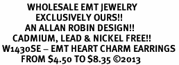 <br>             WHOLESALE EMT JEWELRY<bR>                 EXCLUSIVELY OURS!! <BR>            AN ALLAN ROBIN DESIGN!! <BR>      CADMIUM, LEAD & NICKEL FREE!! <BR> W1430SE - EMT HEART CHARM EARRINGS <BR>          FROM $4.50 TO $8.35 �13