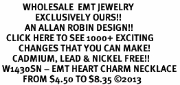 <br>           WHOLESALE  EMT JEWELRY<bR>                 EXCLUSIVELY OURS!! <BR>            AN ALLAN ROBIN DESIGN!! <BR>   CLICK HERE TO SEE 1000+ EXCITING <BR>         CHANGES THAT YOU CAN MAKE! <BR>      CADMIUM, LEAD & NICKEL FREE!! <BR> W1430SN - EMT HEART CHARM NECKLACE <BR>           FROM $4.50 TO $8.35 ©2013