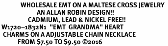 "<Br>              WHOLESALE EMT ON A MALTESE CROSS JEWELRY  <BR>                         AN ALLAN ROBIN DESIGN!! <Br>                   CADMIUM, LEAD & NICKEL FREE!!  <Br> W1720-1832N1  ""EMT  GRANDMA"" HEART  <BR>  CHARMS ON A ADJUSTABLE CHAIN NECKLACE <BR>            FROM $7.50 TO $9.50 �16"
