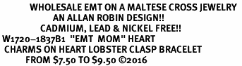 "<Br>              WHOLESALE EMT ON A MALTESE CROSS JEWELRY  <BR>                         AN ALLAN ROBIN DESIGN!! <Br>                   CADMIUM, LEAD & NICKEL FREE!!  <Br> W1720-1837B1  ""EMT  MOM"" HEART  <BR>  CHARMS ON HEART LOBSTER CLASP BRACELET <BR>            FROM $7.50 TO $9.50 �16"