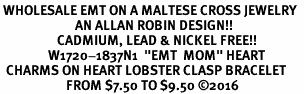 "<Br> WHOLESALE EMT ON A MALTESE CROSS JEWELRY  <BR>                         AN ALLAN ROBIN DESIGN!! <Br>                   CADMIUM, LEAD & NICKEL FREE!!  <Br>                W1720-1837N1  ""EMT  MOM"" HEART  <BR>  CHARMS ON HEART LOBSTER CLASP BRACELET <BR>                      FROM $7.50 TO $9.50 �16"
