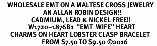 "<Br>     WHOLESALE EMT ON A MALTESE CROSS JEWELRY  <BR>                             AN ALLAN ROBIN DESIGN!! <Br>                     CADMIUM, LEAD & NICKEL FREE!!  <Br>                   W1720-1876B1  ""EMT  WIFE"" HEART  <BR>       CHARMS ON HEART LOBSTER CLASP BRACELET <BR>                            FROM $7.50 TO $9.50 ©2016"