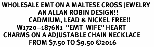 "<Br> WHOLESALE EMT ON A MALTESE CROSS JEWELRY  <BR>                         AN ALLAN ROBIN DESIGN!! <Br>                   CADMIUM, LEAD & NICKEL FREE!!  <Br>           W1720-1876N1  ""EMT  WIFE"" HEART  <BR>  CHARMS ON A ADJUSTABLE CHAIN NECKLACE <BR>                   FROM $7.50 TO $9.50 �16"
