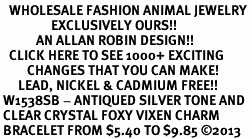 <BR>   WHOLESALE FASHION ANIMAL JEWELRY <bR>                 EXCLUSIVELY OURS!! <Br>            AN ALLAN ROBIN DESIGN!! <BR>   CLICK HERE TO SEE 1000+ EXCITING <BR>         CHANGES THAT YOU CAN MAKE! <BR>      LEAD, NICKEL & CADMIUM FREE!! <BR> W1538SB - ANTIQUED SILVER TONE AND <BR> CLEAR CRYSTAL FOXY VIXEN CHARM <BR> BRACELET FROM $5.40 TO $9.85 �13