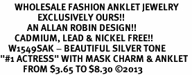 "<bR>       WHOLESALE FASHION ANKLET JEWELRY <BR>                  EXCLUSIVELY OURS!! <BR>             AN ALLAN ROBIN DESIGN!! <BR>       CADMIUM, LEAD & NICKEL FREE!! <BR>    W1549SAK - BEAUTIFUL SILVER TONE <Br>""#1 ACTRESS"" WITH MASK CHARM & ANKLET <BR>           FROM $3.65 TO $8.30 �13"