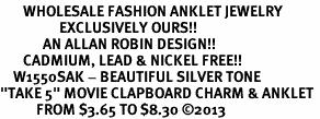 "<bR>       WHOLESALE FASHION ANKLET JEWELRY <BR>                  EXCLUSIVELY OURS!! <BR>             AN ALLAN ROBIN DESIGN!! <BR>       CADMIUM, LEAD & NICKEL FREE!! <BR>    W1550SAK - BEAUTIFUL SILVER TONE <Br>""TAKE 5"" MOVIE CLAPBOARD CHARM & ANKLET <BR>           FROM $3.65 TO $8.30 �13"