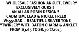 "<bR>       WHOLESALE FASHION ANKLET JEWELRY <BR>                  EXCLUSIVELY OURS!! <BR>             AN ALLAN ROBIN DESIGN!! <BR>       CADMIUM, LEAD & NICKEL FREE!! <BR>    W1551SAK - BEAUTIFUL SILVER TONE <Br>""TWIRLER"" WITH BATON CHARM & ANKLET <BR>           FROM $3.65 TO $8.30 �13"