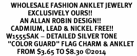 "<bR>       WHOLESALE FASHION ANKLET JEWELRY <BR>                  EXCLUSIVELY OURS!! <BR>             AN ALLAN ROBIN DESIGN!! <BR>       CADMIUM, LEAD & NICKEL FREE!! <BR>    W1555SAK - DETAILED SILVER TONE <Br>     ""COLOR GUARD"" FLAG CHARM & ANKLET <BR>           FROM $3.65 TO $8.30 �14"