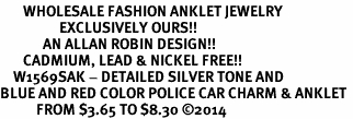 <bR>       WHOLESALE FASHION ANKLET JEWELRY <BR>                  EXCLUSIVELY OURS!! <BR>             AN ALLAN ROBIN DESIGN!! <BR>       CADMIUM, LEAD & NICKEL FREE!! <BR>    W1569SAK - DETAILED SILVER TONE AND <Br>BLUE AND RED COLOR POLICE CAR CHARM & ANKLET <BR>           FROM $3.65 TO $8.30 �14