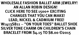 "<bR> WHOLESALE FASHION BALLET ARM JEWELRY! <BR>                AN ALLAN ROBIN DESIGN! <BR>      CLICK HERE TO SEE 1500+ EXCITING <BR>            CHANGES THAT YOU CAN MAKE! <BR>          LEAD, NICKEL & CADMIUM FREE! <BR> W1413SB11 - ""ON YOUR TOES"" BALLET SHOE <BR> SILVER TONE CHARM ON CHILDREN'S CHAIN <Br>    BRACELET FROM $4.15 TO $8.00 �15"