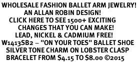 "<bR> WHOLESALE FASHION BALLET ARM JEWELRY! <BR>                AN ALLAN ROBIN DESIGN! <BR>      CLICK HERE TO SEE 1500+ EXCITING <BR>            CHANGES THAT YOU CAN MAKE! <BR>          LEAD, NICKEL & CADMIUM FREE! <BR> W1413SB2 - ""ON YOUR TOES"" BALLET SHOE <BR>    SILVER TONE CHARM ON LOBSTER CLASP <Br>    BRACELET FROM $4.15 TO $8.00 �15"