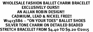 "<bR>   WHOLESALE FASHION BALLET CHARM BRACELET   <BR>                        EXCLUSIVELY OURS!!   <BR>                   AN ALLAN ROBIN DESIGN!!   <BR>             CADMIUM, LEAD & NICKEL FREE!!   <BR>    W1413SB6 - ""ON YOUR TOES"" BALLET SHOES  <BR>      SILVER TONE CHARM ON DETAILED BEADED   <BR>STRETCH BRACELET FROM $4.40 TO $9.20 �15"
