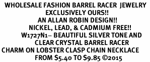 <BR>   WHOLESALE FASHION BARREL RACER  JEWELRY  <bR>                              EXCLUSIVELY OURS!!  <Br>                         AN ALLAN ROBIN DESIGN!!<BR>                   NICKEL, LEAD, & CADMIUM FREE!!  <BR>              W1727N1- BEAUTIFUL SILVER TONE AND  <BR>                       CLEAR CRYSTAL BARREL RACER<BR> CHARM ON LOBSTER CLASP CHAIN NECKLACE  <BR>                       FROM $5.40 TO $9.85 ©2015