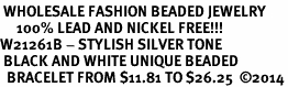<br> WHOLESALE FASHION BEADED JEWELRY<bR>     100% LEAD AND NICKEL FREE!!! <BR>W21261B - STYLISH SILVER TONE <BR> BLACK AND WHITE UNIQUE BEADED <BR>  BRACELET FROM $11.81 TO $26.25  �14