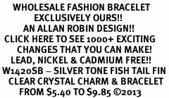 <BR>      WHOLESALE FASHION BRACELET<bR>                EXCLUSIVELY OURS!! <Br>           AN ALLAN ROBIN DESIGN!! <BR>  CLICK HERE TO SEE 1000+ EXCITING <BR>        CHANGES THAT YOU CAN MAKE! <BR>     LEAD, NICKEL & CADMIUM FREE!! <BR> W1420SB - SILVER TONE FISH TAIL FIN <BR>    CLEAR CRYSTAL CHARM & BRACELET <BR>         FROM $5.40 TO $9.85 ©2013