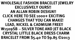 <BR> WHOLESALE FASHION BRACELET JEWELRY <bR>                 EXCLUSIVELY OURS!! <Br>            AN ALLAN ROBIN DESIGN!! <BR>   CLICK HERE TO SEE 1000+ EXCITING <BR>         CHANGES THAT YOU CAN MAKE! <BR>      LEAD, NICKEL & CADMIUM FREE!! <BR> W1509SB - SILVER TONE AND JET BLACK <BR>   CRYSTAL LITTLE BLACK DRESS CHARM <BR> BRACELET FROM $5.40 TO $9.85 ©2013