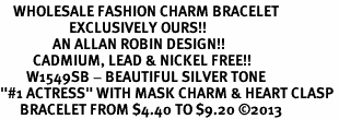 "<bR>    WHOLESALE FASHION CHARM BRACELET <BR>                     EXCLUSIVELY OURS!! <BR>                AN ALLAN ROBIN DESIGN!! <BR>          CADMIUM, LEAD & NICKEL FREE!! <BR>        W1549SB - BEAUTIFUL SILVER TONE  <BR>""#1 ACTRESS"" WITH MASK CHARM & HEART CLASP <BR>      BRACELET FROM $4.40 TO $9.20 �13"