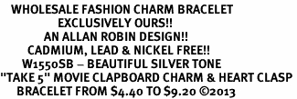 "<bR>    WHOLESALE FASHION CHARM BRACELET <BR>                     EXCLUSIVELY OURS!! <BR>                AN ALLAN ROBIN DESIGN!! <BR>          CADMIUM, LEAD & NICKEL FREE!! <BR>        W1550SB - BEAUTIFUL SILVER TONE  <BR>""TAKE 5"" MOVIE CLAPBOARD CHARM & HEART CLASP <BR>      BRACELET FROM $4.40 TO $9.20 �13"