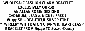 "<bR>    WHOLESALE FASHION CHARM BRACELET <BR>                     EXCLUSIVELY OURS!! <BR>                AN ALLAN ROBIN DESIGN!! <BR>          CADMIUM, LEAD & NICKEL FREE!! <BR>        W1551SB - BEAUTIFUL SILVER TONE  <BR>""TWIRLER"" WITH BATON CHARM & HEART CLASP <BR>      BRACELET FROM $4.40 TO $9.20 �13"