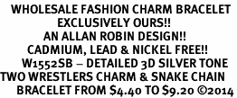<bR>    WHOLESALE FASHION CHARM BRACELET <BR>                     EXCLUSIVELY OURS!! <BR>                AN ALLAN ROBIN DESIGN!! <BR>          CADMIUM, LEAD & NICKEL FREE!! <BR>        W1552SB - DETAILED 3D SILVER TONE  <BR>TWO WRESTLERS CHARM & SNAKE CHAIN <BR>      BRACELET FROM $4.40 TO $9.20 �14