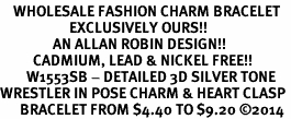 <bR>    WHOLESALE FASHION CHARM BRACELET <BR>                     EXCLUSIVELY OURS!! <BR>                AN ALLAN ROBIN DESIGN!! <BR>          CADMIUM, LEAD & NICKEL FREE!! <BR>        W1553SB - DETAILED 3D SILVER TONE  <BR>WRESTLER IN POSE CHARM & HEART CLASP <BR>      BRACELET FROM $4.40 TO $9.20 �14