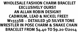 <bR>    WHOLESALE FASHION CHARM BRACELET <BR>                     EXCLUSIVELY OURS!! <BR>                AN ALLAN ROBIN DESIGN!! <BR>          CADMIUM, LEAD & NICKEL FREE!! <BR>        W1553SB - DETAILED 3D SILVER TONE  <BR>WRESTLER IN POSE CHARM & SNAKE CHAIN<BR>      BRACELET FROM $4.40 TO $9.20 �14