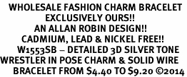 <bR>    WHOLESALE FASHION CHARM BRACELET <BR>                     EXCLUSIVELY OURS!! <BR>                AN ALLAN ROBIN DESIGN!! <BR>          CADMIUM, LEAD & NICKEL FREE!! <BR>        W1553SB - DETAILED 3D SILVER TONE  <BR>WRESTLER IN POSE CHARM & SOLID WIRE <BR>      BRACELET FROM $4.40 TO $9.20 �14