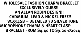 <bR>    WHOLESALE FASHION CHARM BRACELET <BR>                     EXCLUSIVELY OURS!! <BR>                AN ALLAN ROBIN DESIGN!! <BR>          CADMIUM, LEAD & NICKEL FREE!! <BR>        W1554SB - DETAILED 3D SILVER TONE  <BR>MICROPHONE CHARM & HEART CLASP <BR>      BRACELET FROM $4.40 TO $9.20 �14