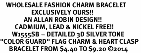 "<bR>    WHOLESALE FASHION CHARM BRACELET <BR>                     EXCLUSIVELY OURS!! <BR>                AN ALLAN ROBIN DESIGN!! <BR>          CADMIUM, LEAD & NICKEL FREE!! <BR>        W1555SB - DETAILED 3D SILVER TONE  <BR>""COLOR GUARD"" FLAG CHARM & HEART CLASP <BR>      BRACELET FROM $4.40 TO $9.20 ©2014"