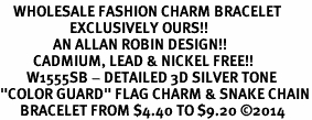 "<bR>    WHOLESALE FASHION CHARM BRACELET <BR>                     EXCLUSIVELY OURS!! <BR>                AN ALLAN ROBIN DESIGN!! <BR>          CADMIUM, LEAD & NICKEL FREE!! <BR>        W1555SB - DETAILED 3D SILVER TONE  <BR>""COLOR GUARD"" FLAG CHARM & SNAKE CHAIN<BR>      BRACELET FROM $4.40 TO $9.20 �14"