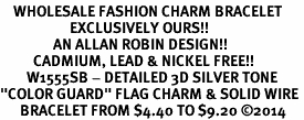 "<bR>    WHOLESALE FASHION CHARM BRACELET <BR>                     EXCLUSIVELY OURS!! <BR>                AN ALLAN ROBIN DESIGN!! <BR>          CADMIUM, LEAD & NICKEL FREE!! <BR>        W1555SB - DETAILED 3D SILVER TONE  <BR>""COLOR GUARD"" FLAG CHARM & SOLID WIRE <BR>      BRACELET FROM $4.40 TO $9.20 ©2014"