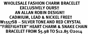 "<bR>    WHOLESALE FASHION CHARM BRACELET <BR>                     EXCLUSIVELY OURS!! <BR>                AN ALLAN ROBIN DESIGN!! <BR>          CADMIUM, LEAD & NICKEL FREE!! <BR>W1557SB - SILVER TONE AND RED CRYSTAL <BR>""FIREFIGHTER"" HEART CHARM & SNAKE CHAIN<BR>      BRACELET FROM $5.98 TO $12.85 �14"