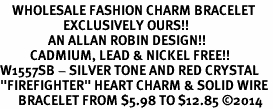 "<bR>    WHOLESALE FASHION CHARM BRACELET <BR>                     EXCLUSIVELY OURS!! <BR>                AN ALLAN ROBIN DESIGN!! <BR>          CADMIUM, LEAD & NICKEL FREE!! <BR>W1557SB - SILVER TONE AND RED CRYSTAL <BR>""FIREFIGHTER"" HEART CHARM & SOLID WIRE <BR>      BRACELET FROM $5.98 TO $12.85 �14"