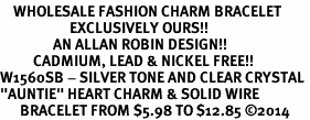 "<bR>    WHOLESALE FASHION CHARM BRACELET <BR>                     EXCLUSIVELY OURS!! <BR>                AN ALLAN ROBIN DESIGN!! <BR>          CADMIUM, LEAD & NICKEL FREE!! <BR>W1560SB - SILVER TONE AND CLEAR CRYSTAL <BR>""AUNTIE"" HEART CHARM & SOLID WIRE <BR>      BRACELET FROM $5.98 TO $12.85 �14"