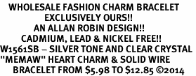 "<bR>    WHOLESALE FASHION CHARM BRACELET <BR>                     EXCLUSIVELY OURS!! <BR>                AN ALLAN ROBIN DESIGN!! <BR>          CADMIUM, LEAD & NICKEL FREE!! <BR>W1561SB - SILVER TONE AND CLEAR CRYSTAL <BR>""MEMAW"" HEART CHARM & SOLID WIRE <BR>      BRACELET FROM $5.98 TO $12.85 �14"
